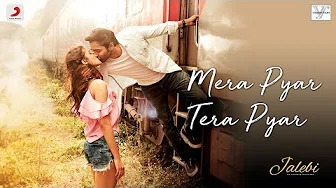 Mera Pyar Tera Pyar  Song– Arijit Singh | Jalebi Movie